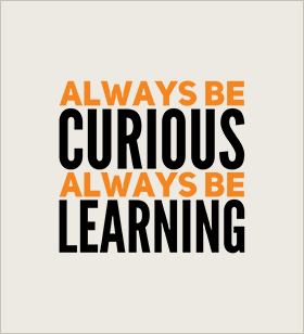 Be curious and learn